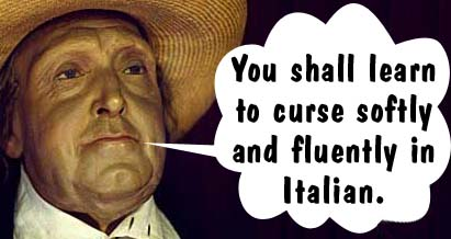 You shall learn to curse softly and fluently in Italian.