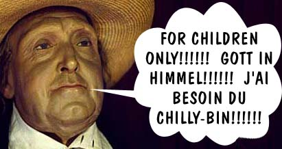 FOR CHILDREN ONLY!!!!!!  GOTT IN HIMMEL!!!!!!  J'AI BESOIN DU CHILLY-BIN!!!!!!