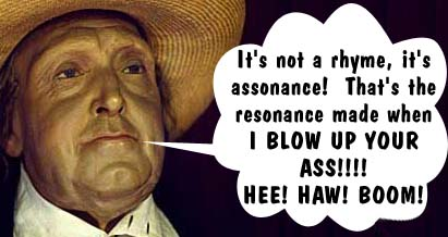 It's not a rhyme, it's assonance! That's the resonance made when I BLOW UP YOUR ASS!!!! HEE! HAW! BOOM!